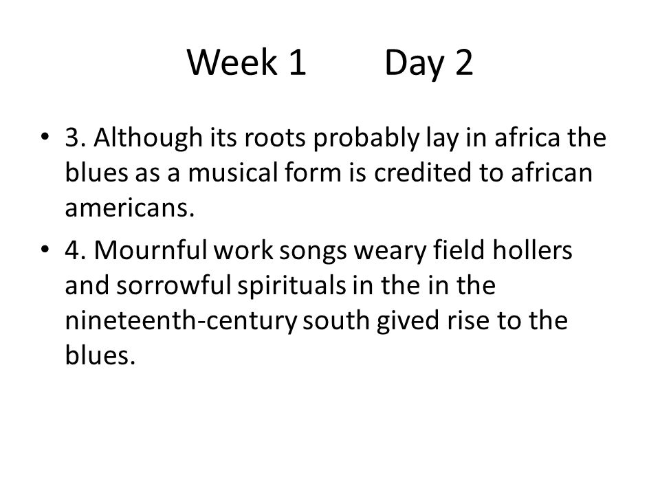 Week 1Day 2 3. Although its roots probably lay in africa the blues as a musical form is credited to african americans. 4. Mournful work songs weary fi