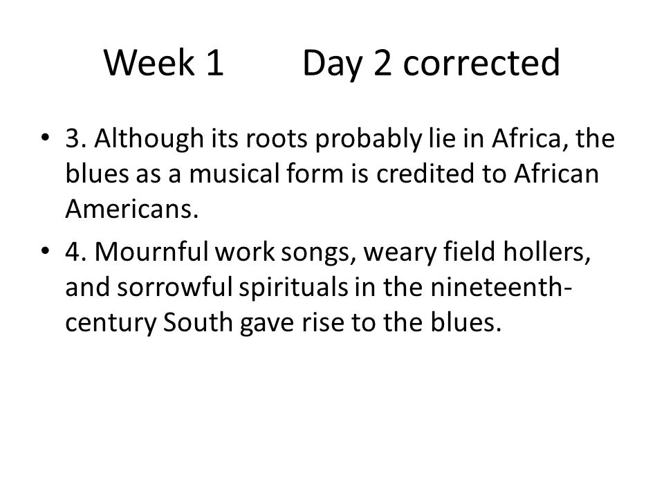 Week 1Day 2 corrected 3. Although its roots probably lie in Africa, the blues as a musical form is credited to African Americans. 4. Mournful work son