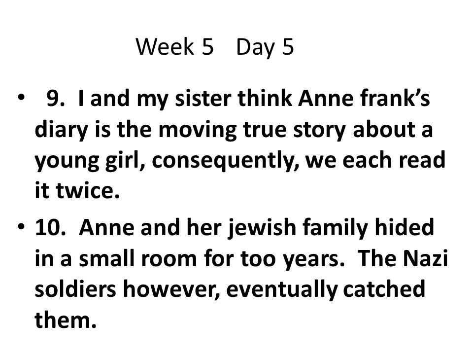 9. I and my sister think Anne frank's diary is the moving true story about a young girl, consequently, we each read it twice. 10. Anne and her jewish