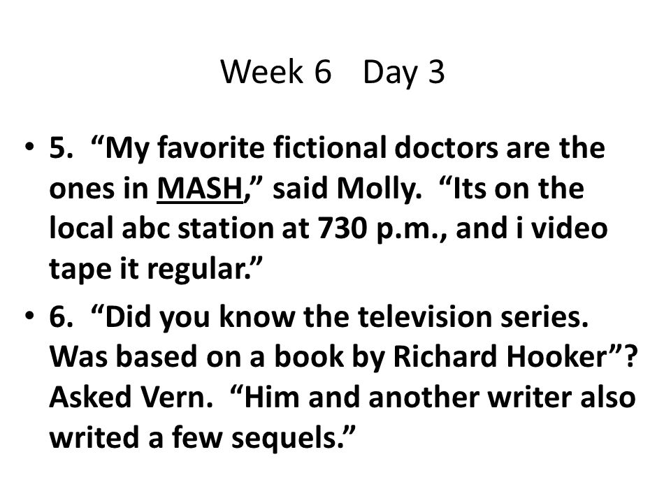 """5. """"My favorite fictional doctors are the ones in MASH,"""" said Molly. """"Its on the local abc station at 730 p.m., and i video tape it regular."""" 6. """"Did"""