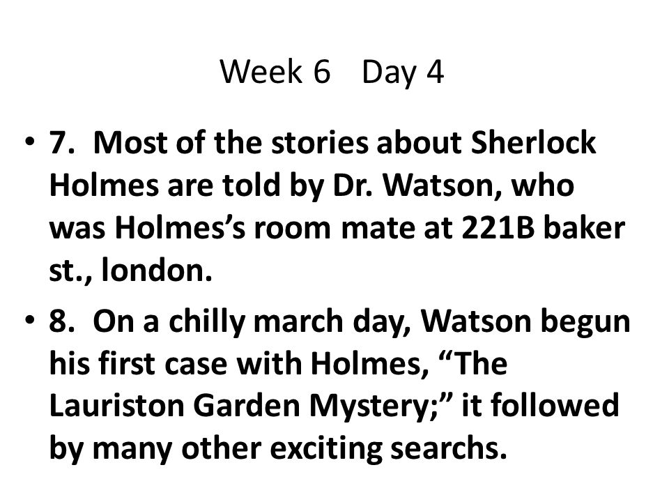 7. Most of the stories about Sherlock Holmes are told by Dr. Watson, who was Holmes's room mate at 221B baker st., london. 8. On a chilly march day, W