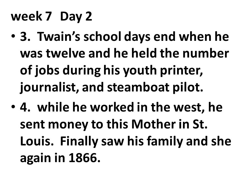 week 7Day 2 3. Twain's school days end when he was twelve and he held the number of jobs during his youth printer, journalist, and steamboat pilot. 4.