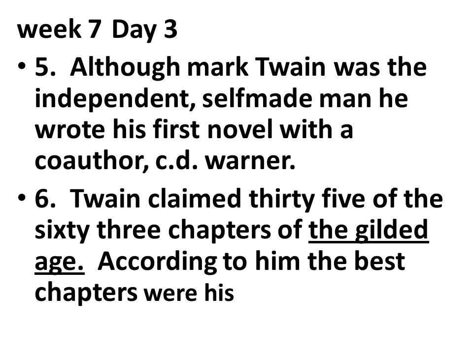 week 7Day 3 5. Although mark Twain was the independent, selfmade man he wrote his first novel with a coauthor, c.d. warner. 6. Twain claimed thirty fi