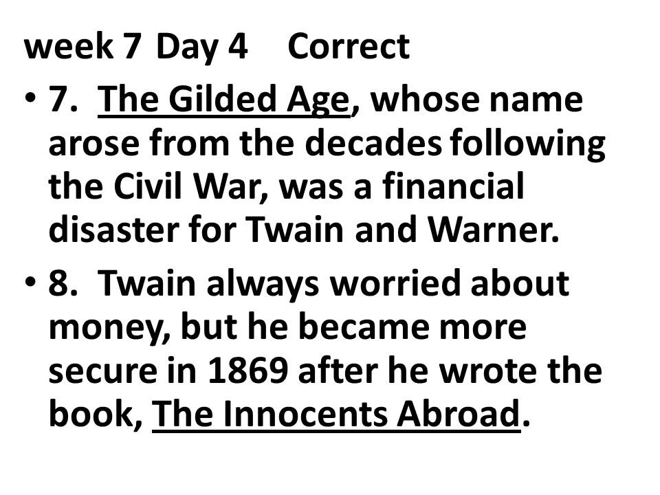 week 7Day 4Correct 7. The Gilded Age, whose name arose from the decades following the Civil War, was a financial disaster for Twain and Warner. 8. Twa