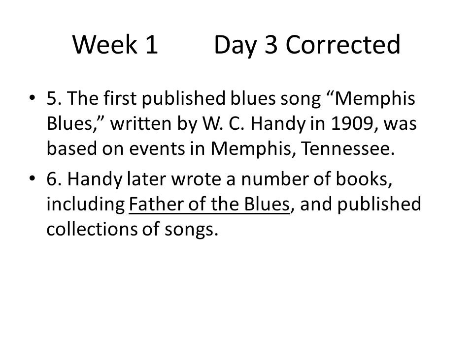 """Week 1Day 3 Corrected 5. The first published blues song """"Memphis Blues,"""" written by W. C. Handy in 1909, was based on events in Memphis, Tennessee. 6."""