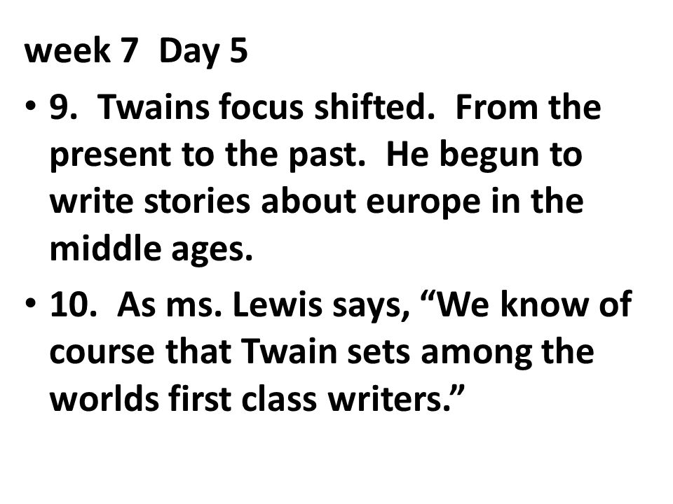 """week 7Day 5 9. Twains focus shifted. From the present to the past. He begun to write stories about europe in the middle ages. 10. As ms. Lewis says, """""""