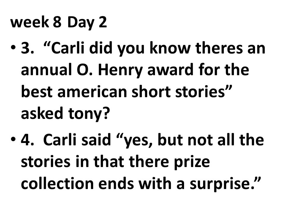 """week 8Day 2 3. """"Carli did you know theres an annual O. Henry award for the best american short stories"""" asked tony? 4. Carli said """"yes, but not all th"""