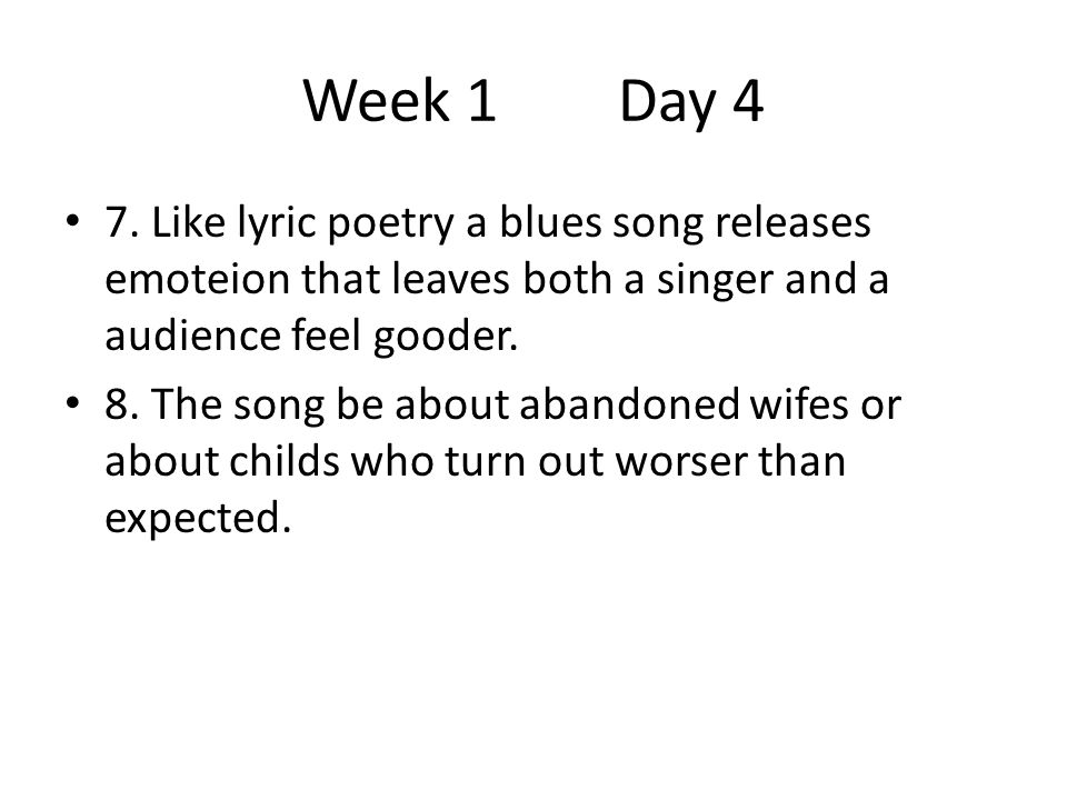Week 1 Day 4 7. Like lyric poetry a blues song releases emoteion that leaves both a singer and a audience feel gooder. 8. The song be about abandoned
