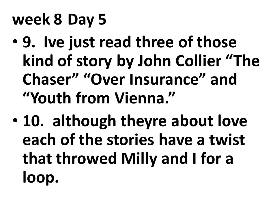 """week 8Day 5 9. Ive just read three of those kind of story by John Collier """"The Chaser"""" """"Over Insurance"""" and """"Youth from Vienna."""" 10. although theyre a"""