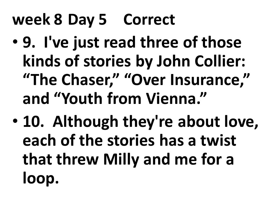 """week 8Day 5Correct 9. I've just read three of those kinds of stories by John Collier: """"The Chaser,"""" """"Over Insurance,"""" and """"Youth from Vienna."""" 10. Alt"""