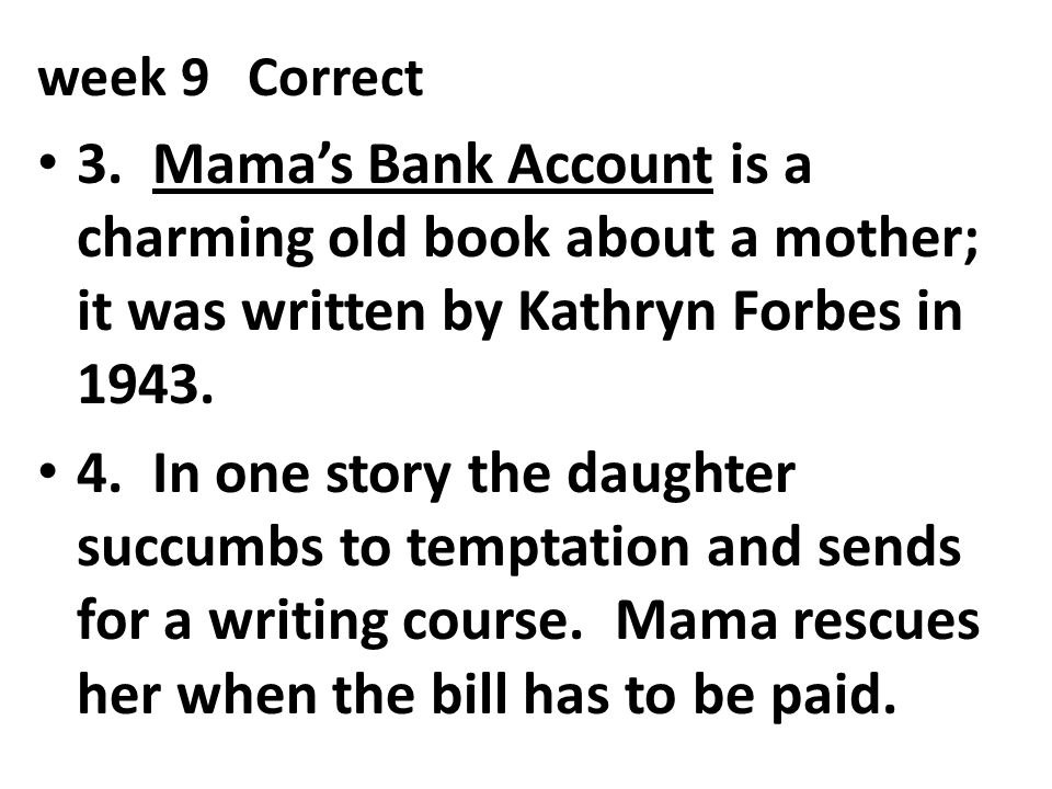 week 9Correct 3. Mama's Bank Account is a charming old book about a mother; it was written by Kathryn Forbes in 1943. 4. In one story the daughter suc