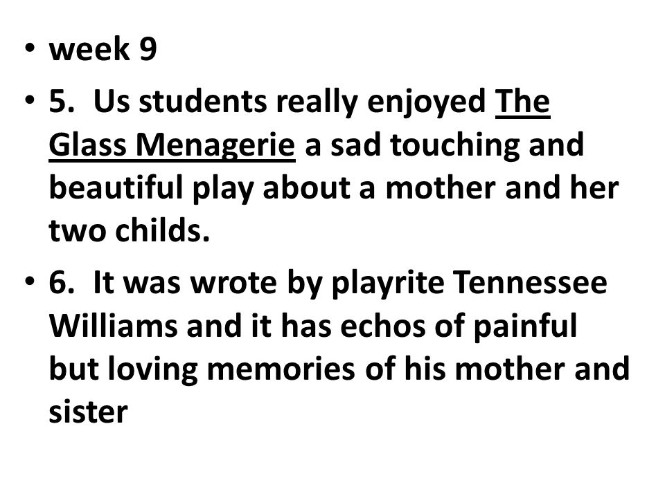 week 9 5. Us students really enjoyed The Glass Menagerie a sad touching and beautiful play about a mother and her two childs. 6. It was wrote by playr