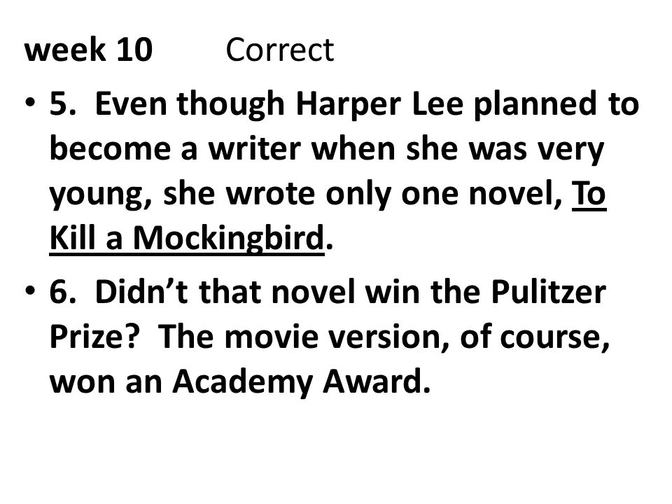 week 10Correct 5. Even though Harper Lee planned to become a writer when she was very young, she wrote only one novel, To Kill a Mockingbird. 6. Didn'