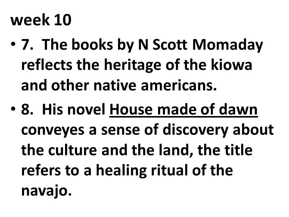 week 10 7. The books by N Scott Momaday reflects the heritage of the kiowa and other native americans. 8. His novel House made of dawn conveyes a sens