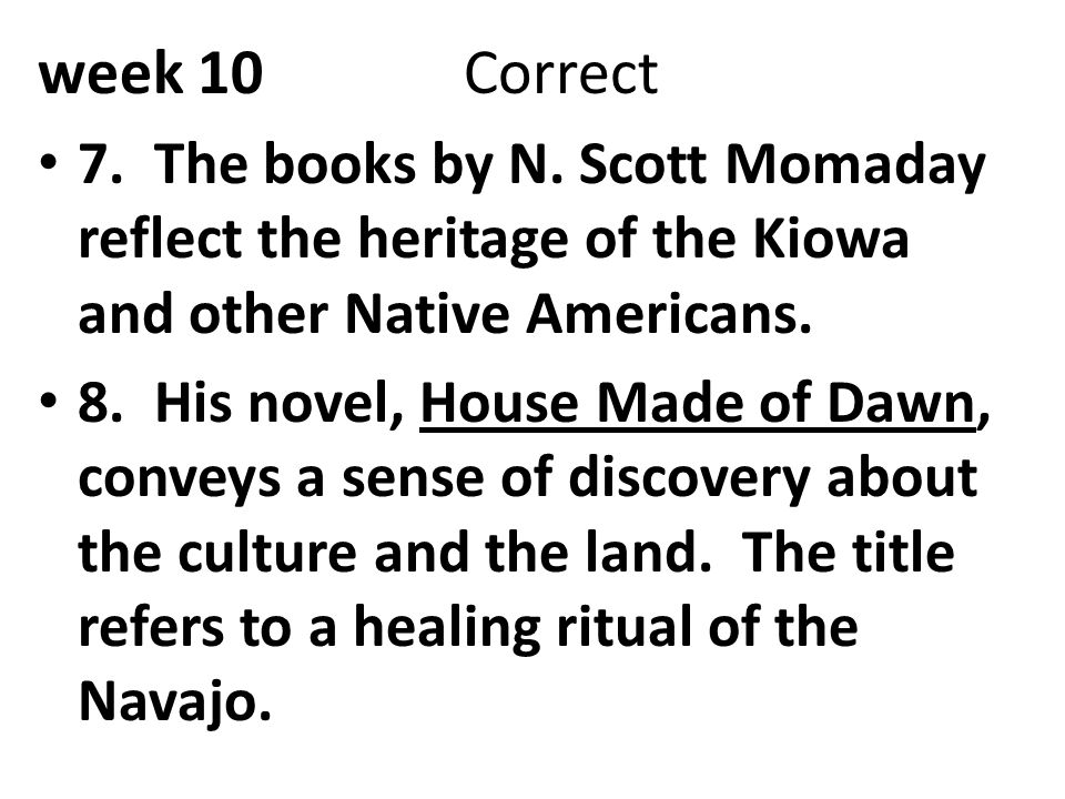 week 10Correct 7. The books by N. Scott Momaday reflect the heritage of the Kiowa and other Native Americans. 8. His novel, House Made of Dawn, convey