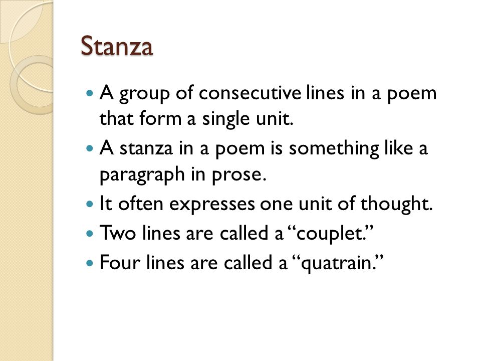 Stanza A group of consecutive lines in a poem that form a single unit. A stanza in a poem is something like a paragraph in prose. It often expresses o