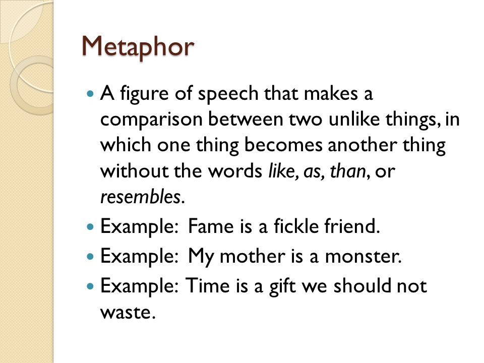 Metaphor A figure of speech that makes a comparison between two unlike things, in which one thing becomes another thing without the words like, as, th