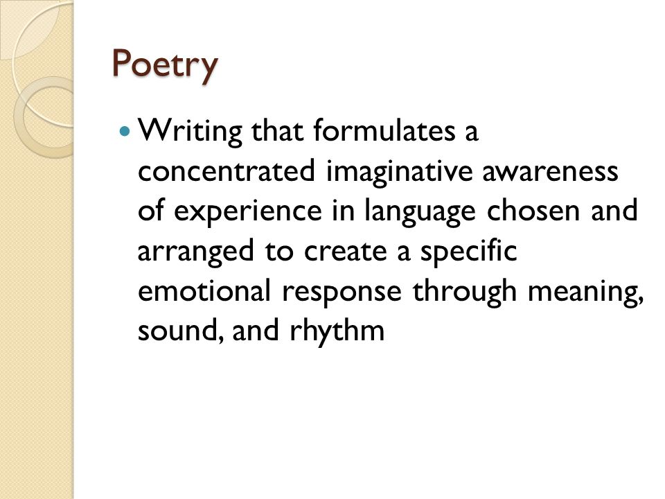Poetry Writing that formulates a concentrated imaginative awareness of experience in language chosen and arranged to create a specific emotional respo