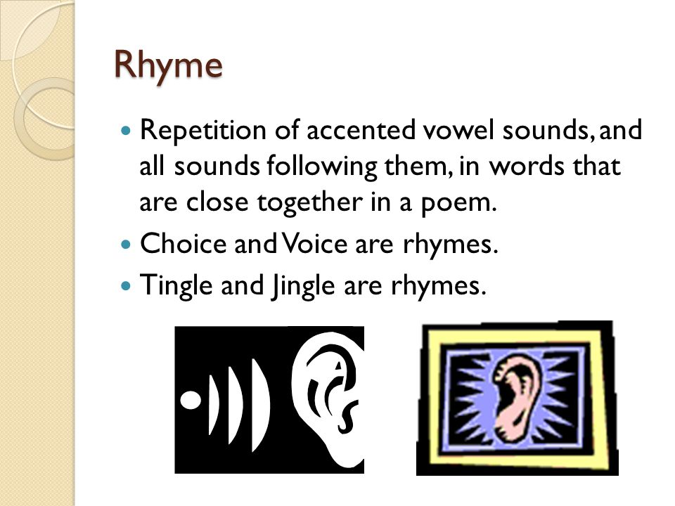 Rhyme Repetition of accented vowel sounds, and all sounds following them, in words that are close together in a poem. Choice and Voice are rhymes. Tin