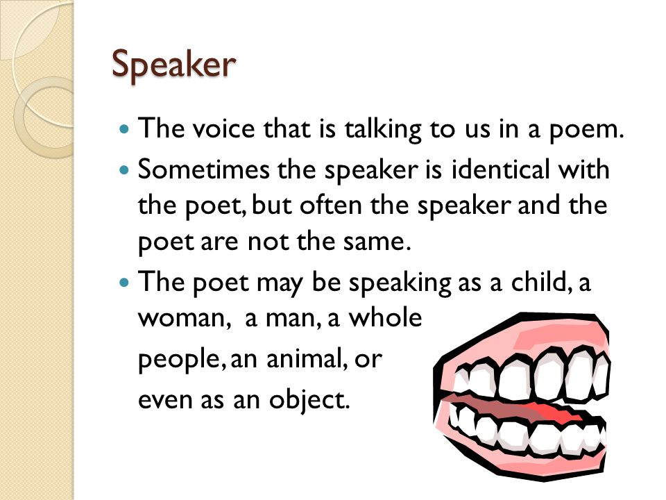 Speaker The voice that is talking to us in a poem. Sometimes the speaker is identical with the poet, but often the speaker and the poet are not the sa