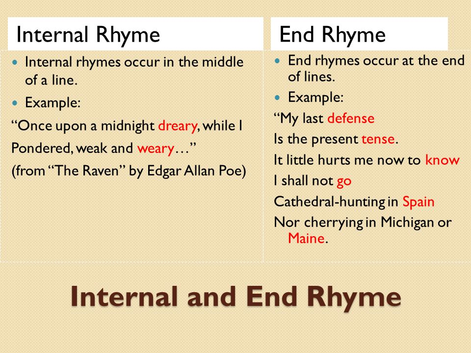 "Internal and End Rhyme Internal RhymeEnd Rhyme Internal rhymes occur in the middle of a line. Example: ""Once upon a midnight dreary, while I Pondered,"