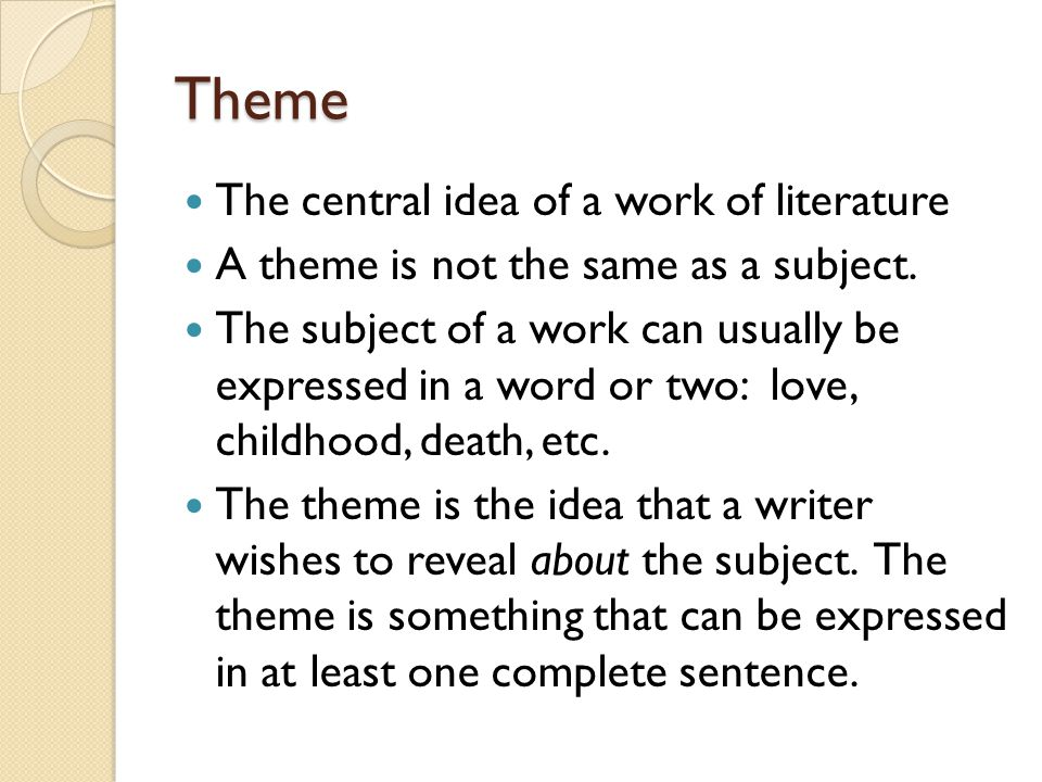 Theme The central idea of a work of literature A theme is not the same as a subject. The subject of a work can usually be expressed in a word or two: