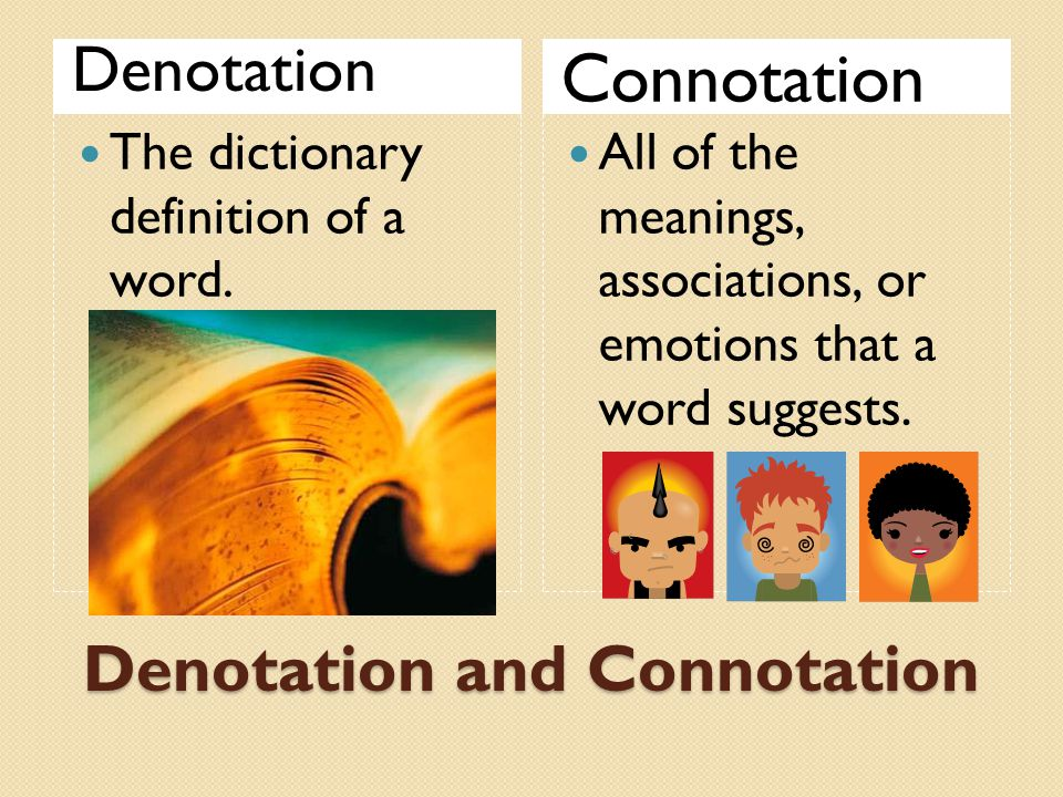 Denotation and Connotation Denotation Connotation The dictionary definition of a word. All of the meanings, associations, or emotions that a word sugg