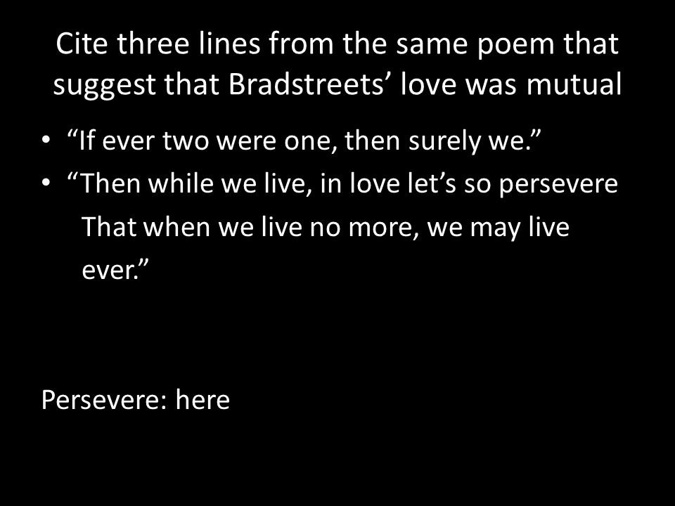 """Cite three lines from the same poem that suggest that Bradstreets' love was mutual """"If ever two were one, then surely we."""" """"Then while we live, in lov"""