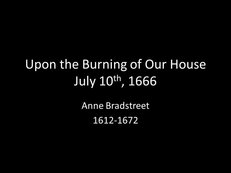 Upon the Burning of Our House July 10 th, 1666 Anne Bradstreet 1612-1672