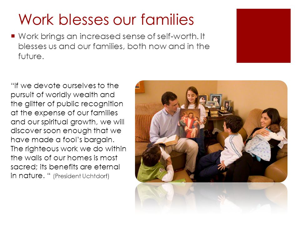 "Work blesses our families  Work brings an increased sense of self-worth. It blesses us and our families, both now and in the future. ""If we devote ou"