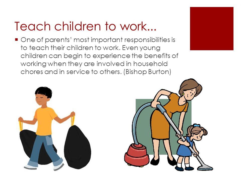 Teach children to work...  One of parents' most important responsibilities is to teach their children to work. Even young children can begin to exper