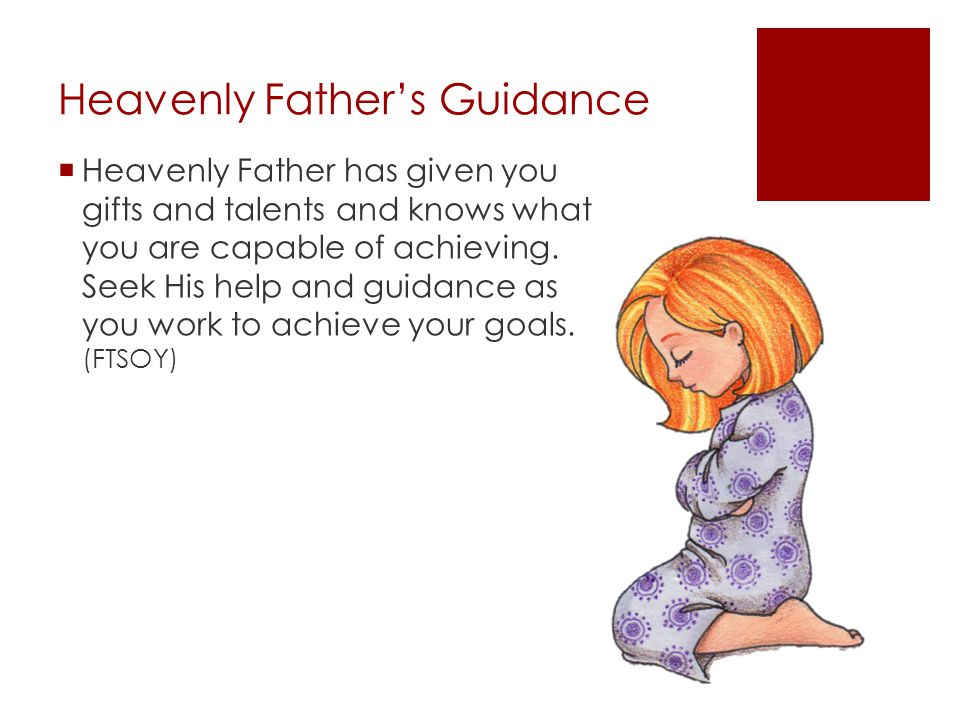 Heavenly Father's Guidance  Heavenly Father has given you gifts and talents and knows what you are capable of achieving. Seek His help and guidance a