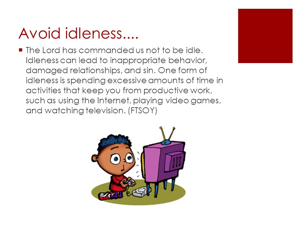 Avoid idleness....  The Lord has commanded us not to be idle. Idleness can lead to inappropriate behavior, damaged relationships, and sin. One form o