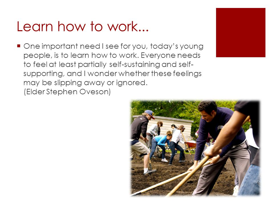 Learn how to work...  One important need I see for you, today's young people, is to learn how to work. Everyone needs to feel at least partially self