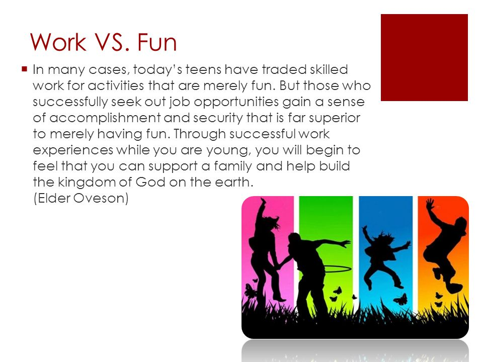 Work VS. Fun  In many cases, today's teens have traded skilled work for activities that are merely fun. But those who successfully seek out job oppor