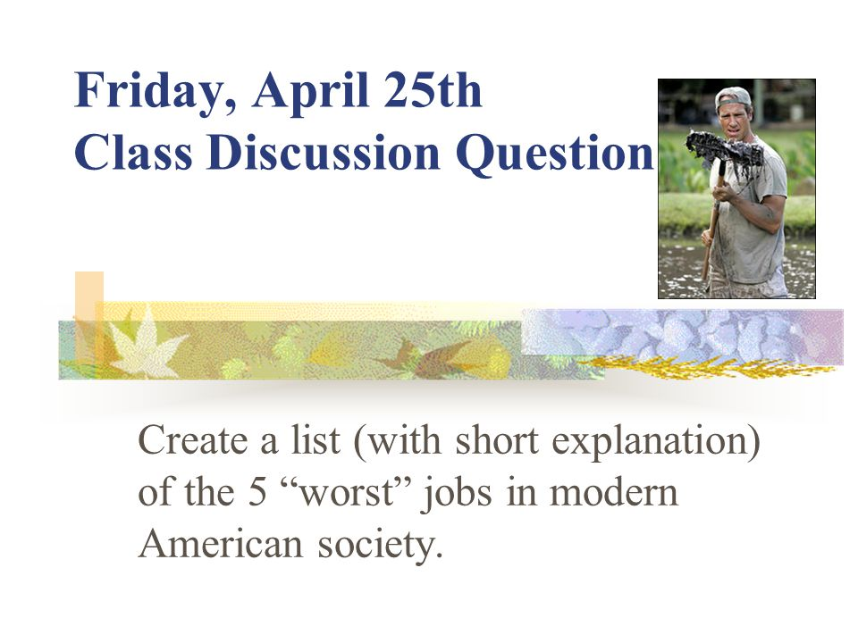 Friday, April 25th Class Discussion Question Create a list (with short explanation) of the 5 worst jobs in modern American society.