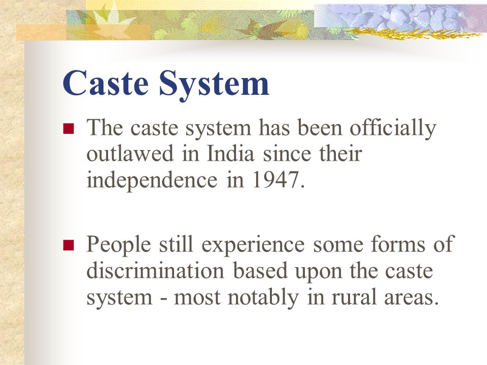 Caste System The caste system has been officially outlawed in India since their independence in 1947. People still experience some forms of discrimina