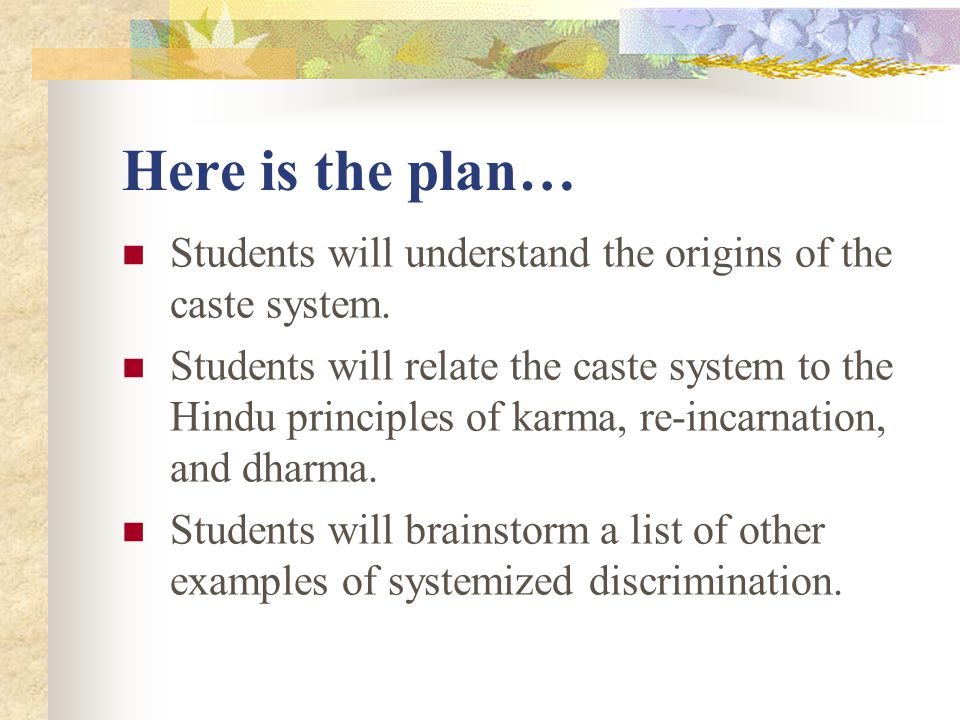 Here is the plan… Students will understand the origins of the caste system. Students will relate the caste system to the Hindu principles of karma, re