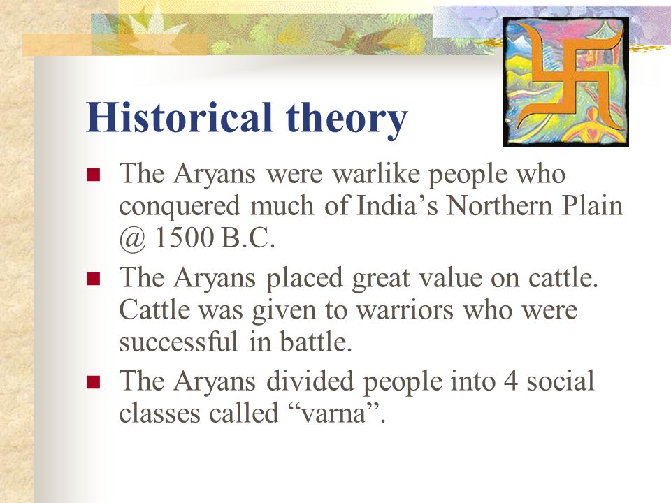 Historical theory The Aryans were warlike people who conquered much of India's Northern Plain @ 1500 B.C.
