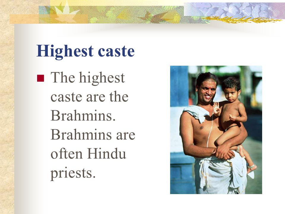 Highest caste The highest caste are the Brahmins. Brahmins are often Hindu priests.