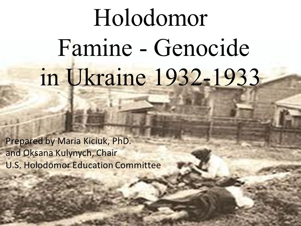 Holodomor Famine - Genocide in Ukraine 1932-1933 Prepared by Maria Kiciuk, PhD. and Oksana Kulynych, Chair U.S. Holodomor Education Committee