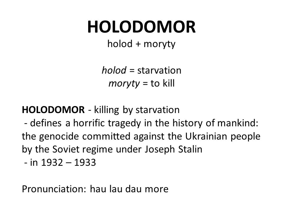 HOLODOMOR holod + moryty holod = starvation moryty = to kill HOLODOMOR - killing by starvation - defines a horrific tragedy in the history of mankind: