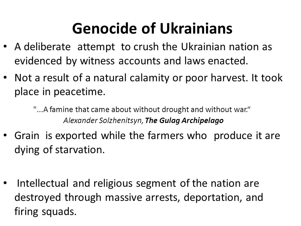 Genocide of Ukrainians A deliberate attempt to crush the Ukrainian nation as evidenced by witness accounts and laws enacted. Not a result of a natural