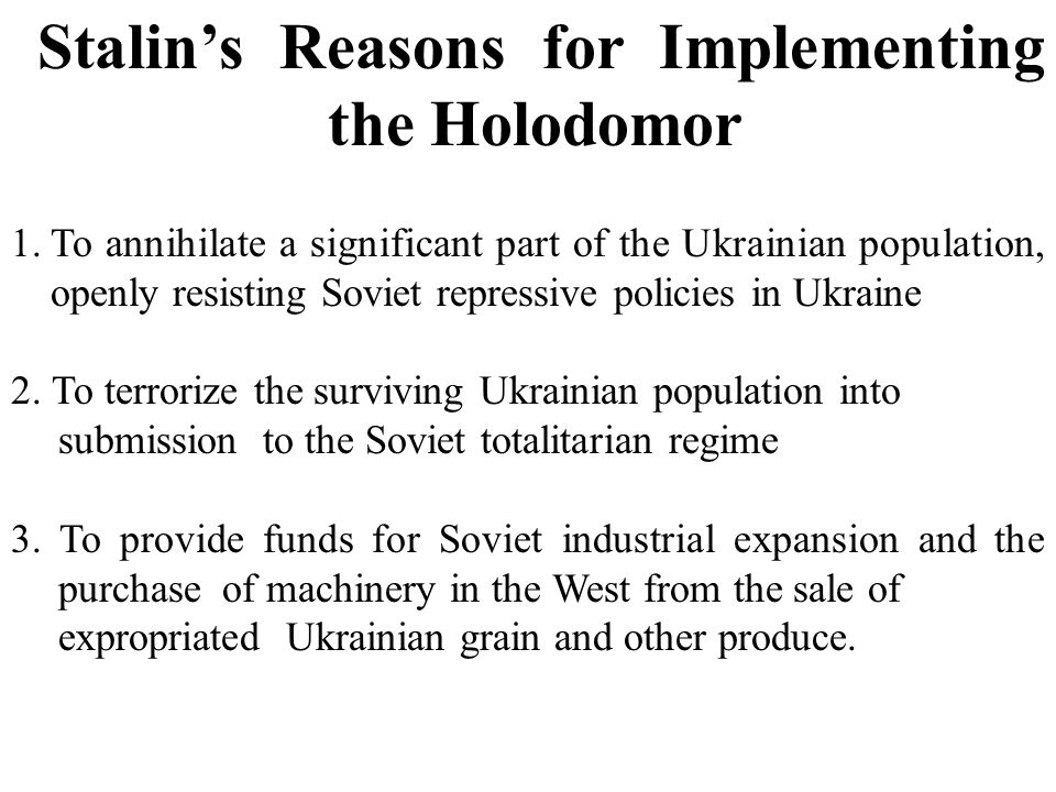 Stalin's Reasons for Implementing the Holodomor 1.To annihilate a significant part of the Ukrainian population, openly resisting Soviet repressive pol
