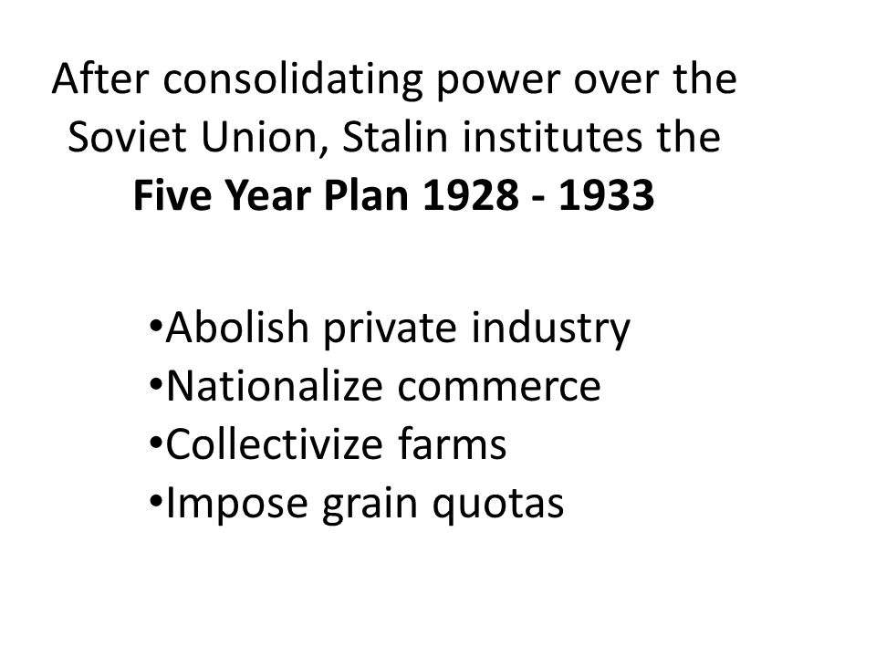 After consolidating power over the Soviet Union, Stalin institutes the Five Year Plan 1928 - 1933 Abolish private industry Nationalize commerce Collec