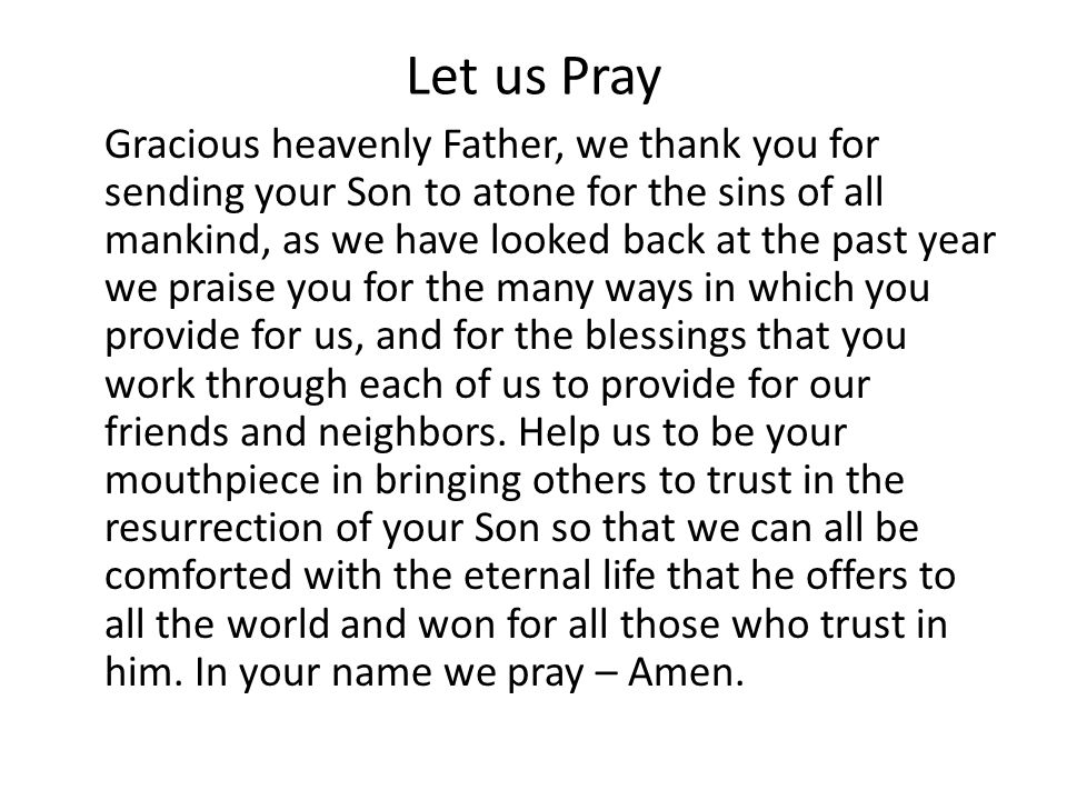 Let us Pray Gracious heavenly Father, we thank you for sending your Son to atone for the sins of all mankind, as we have looked back at the past year we praise you for the many ways in which you provide for us, and for the blessings that you work through each of us to provide for our friends and neighbors.