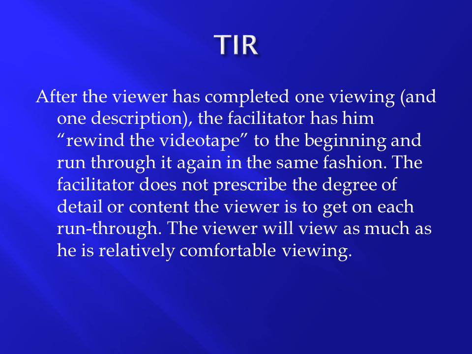 """After the viewer has completed one viewing (and one description), the facilitator has him """"rewind the videotape"""" to the beginning and run through it a"""