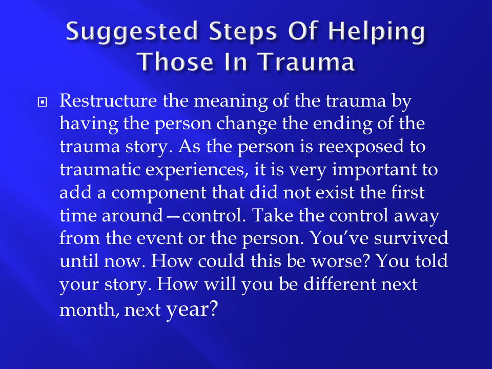  Restructure the meaning of the trauma by having the person change the ending of the trauma story. As the person is reexposed to traumatic experience