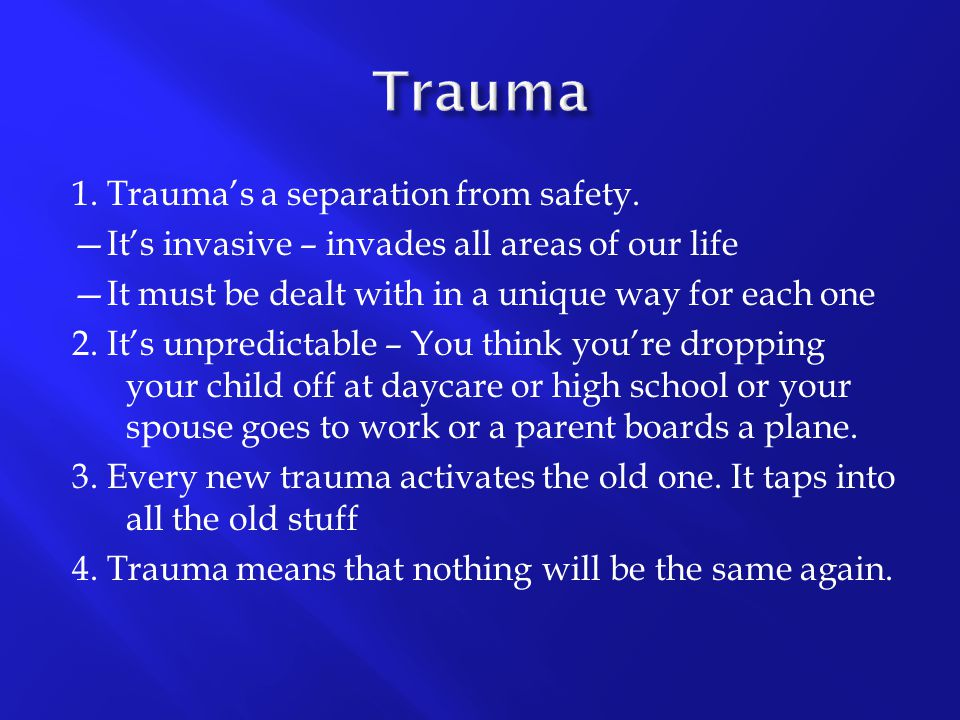 1. Trauma's a separation from safety. —It's invasive – invades all areas of our life —It must be dealt with in a unique way for each one 2. It's unpre