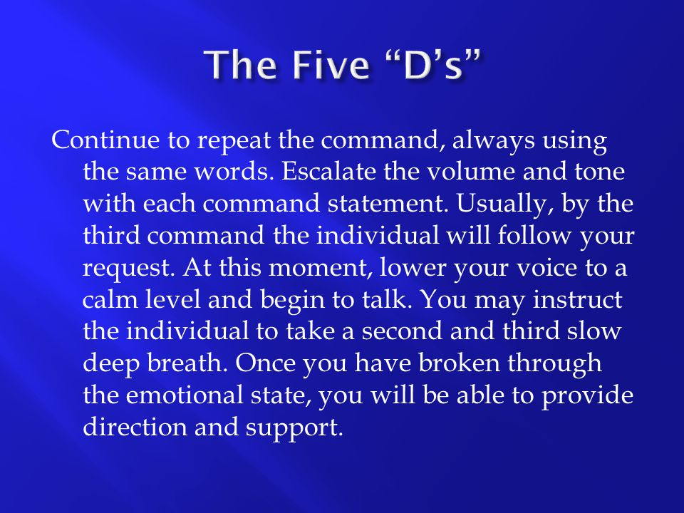 Continue to repeat the command, always using the same words. Escalate the volume and tone with each command statement. Usually, by the third command t